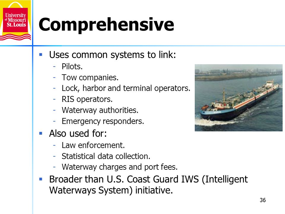 36 Comprehensive Uses common systems to link: -Pilots. -Tow companies. -Lock, harbor and terminal operators. -RIS operators. -Waterway authorities. -E