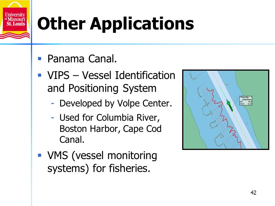 42 Other Applications Panama Canal. VIPS – Vessel Identification and Positioning System -Developed by Volpe Center. -Used for Columbia River, Boston H