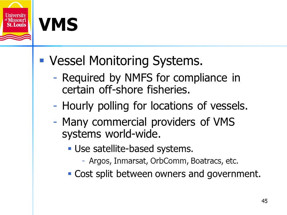 45 VMS Vessel Monitoring Systems. -Required by NMFS for compliance in certain off-shore fisheries. -Hourly polling for locations of vessels. -Many com