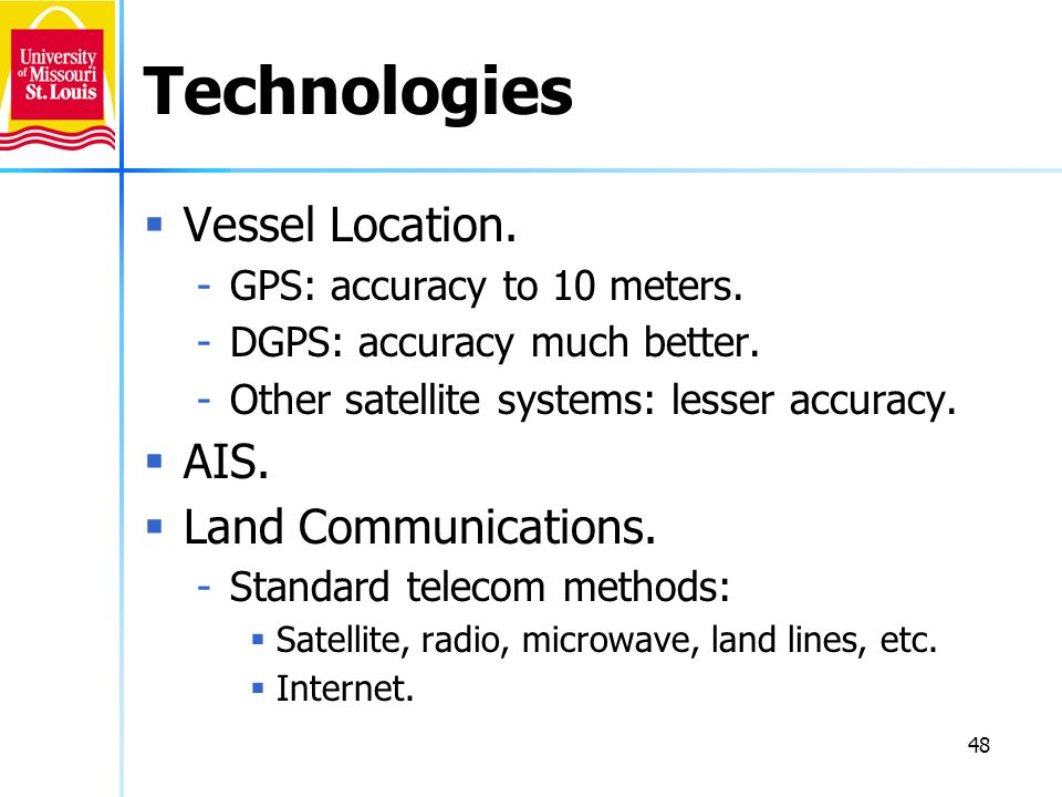 48 Technologies Vessel Location. -GPS: accuracy to 10 meters. -DGPS: accuracy much better. -Other satellite systems: lesser accuracy. AIS. Land Commun