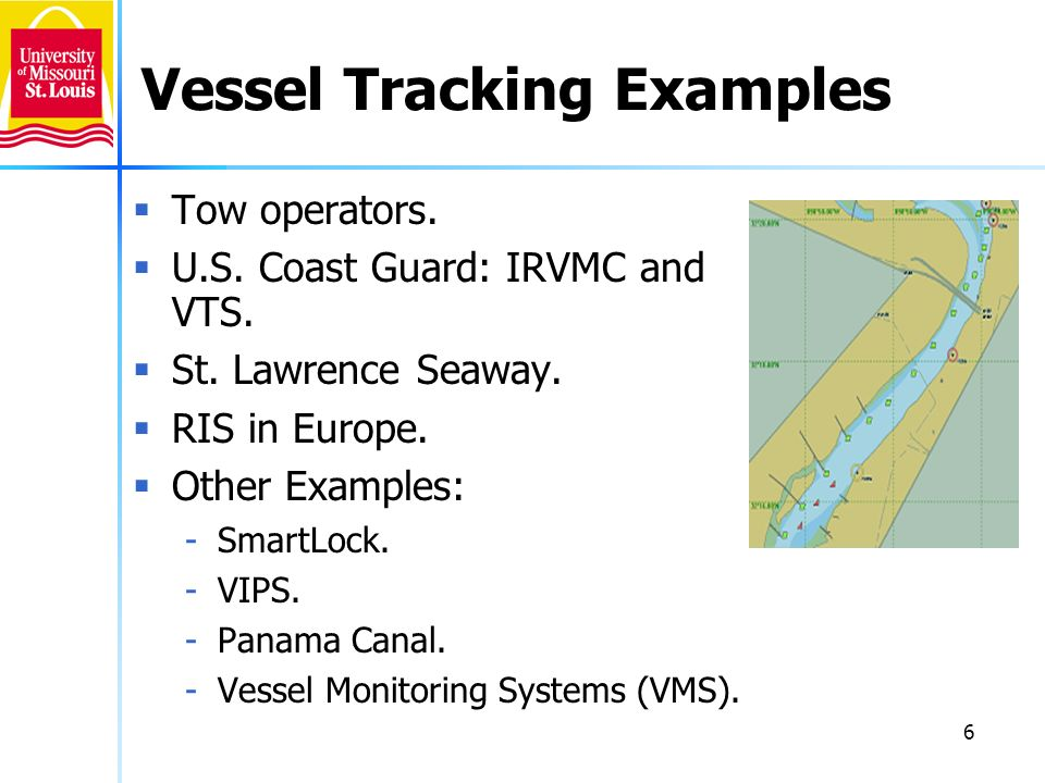 6 Vessel Tracking Examples Tow operators. U.S. Coast Guard: IRVMC and VTS. St. Lawrence Seaway. RIS in Europe. Other Examples: -SmartLock. -VIPS. -Pan
