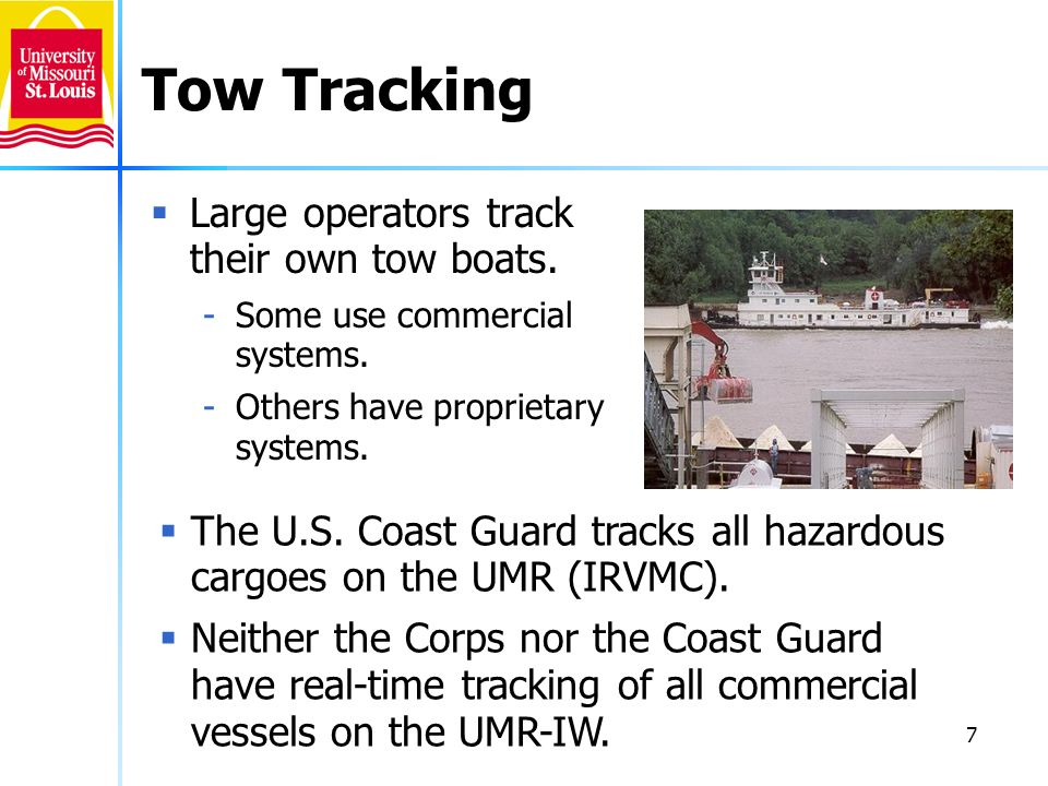 7 Tow Tracking Large operators track their own tow boats. -Some use commercial systems. -Others have proprietary systems. The U.S. Coast Guard tracks
