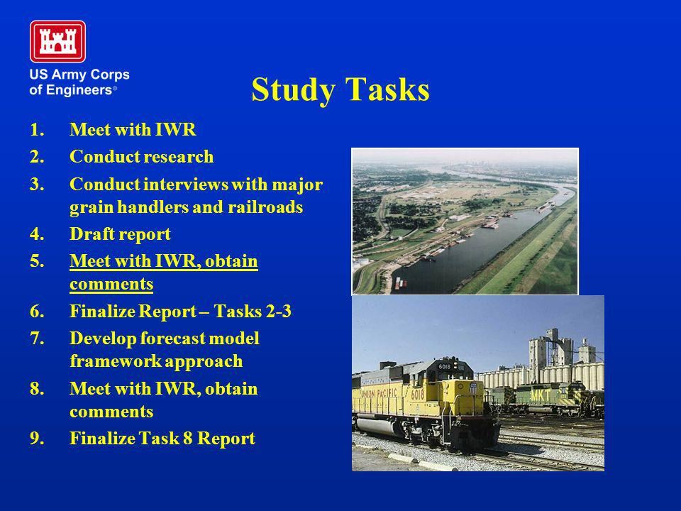 Study Tasks 1.Meet with IWR 2.Conduct research 3.Conduct interviews with major grain handlers and railroads 4.Draft report 5.Meet with IWR, obtain com