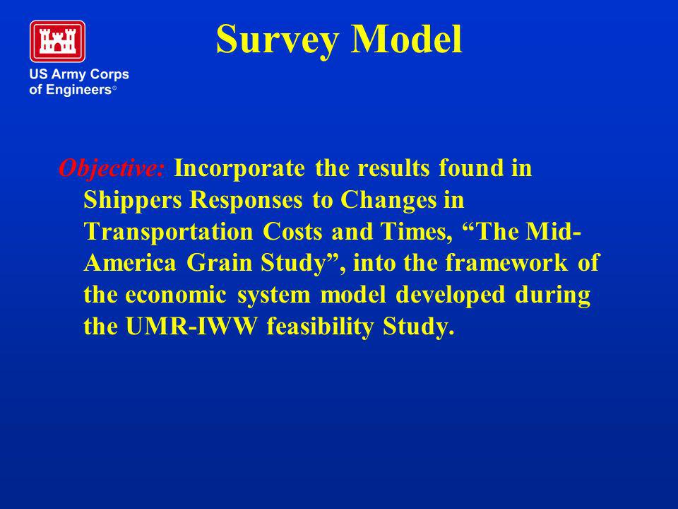 Survey Model Objective: Incorporate the results found in Shippers Responses to Changes in Transportation Costs and Times, The Mid- America Grain Study
