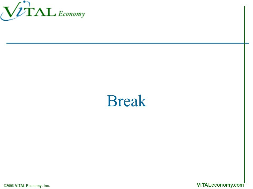 ViTALeconomy.com ©2006 ViTAL Economy, Inc. Break