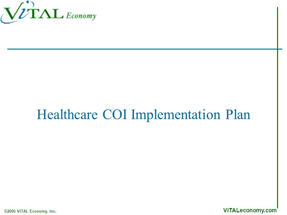 ViTALeconomy.com ©2006 ViTAL Economy, Inc. Healthcare COI Implementation Plan