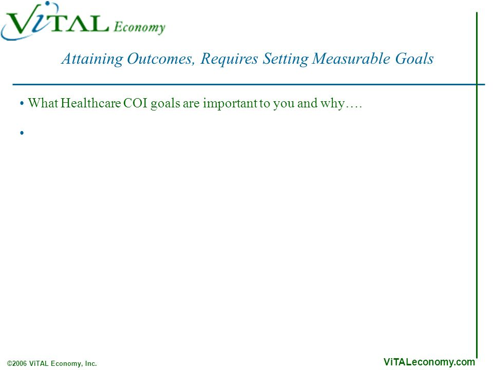 ViTALeconomy.com ©2006 ViTAL Economy, Inc. Attaining Outcomes, Requires Setting Measurable Goals What Healthcare COI goals are important to you and wh