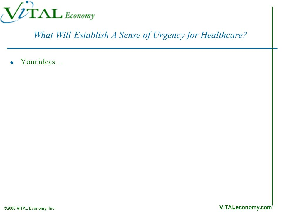 ViTALeconomy.com ©2006 ViTAL Economy, Inc. What Will Establish A Sense of Urgency for Healthcare.