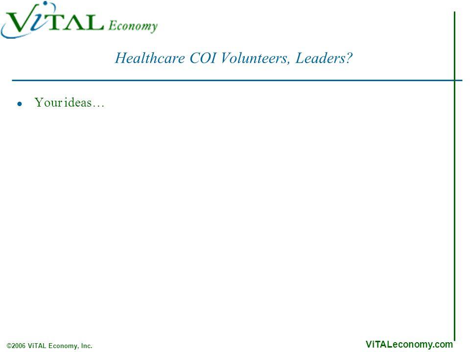 ViTALeconomy.com ©2006 ViTAL Economy, Inc. Healthcare COI Volunteers, Leaders Your ideas…