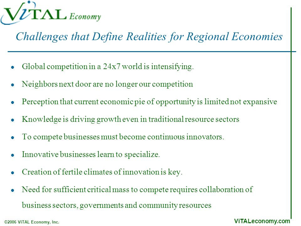 ViTALeconomy.com ©2006 ViTAL Economy, Inc. Challenges that Define Realities for Regional Economies Global competition in a 24x7 world is intensifying.