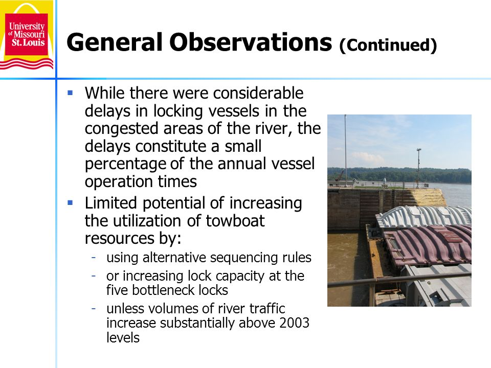 Analytical Issues Seasonal variation in numbers of tows, characteristics of tows and efficiency of lock operations Extent to which OMNI data accurately reflect vessel movements and lockage operations -Interpretation of start lockage times at various locks -Possible variation in the reporting points for vessel arrivals at locks (with alleged tendency to call in at an earlier point when there are several vessels ahead) -Occasional data entry errors or omissions -Single vessel numbers recorded for lockages of several vessels
