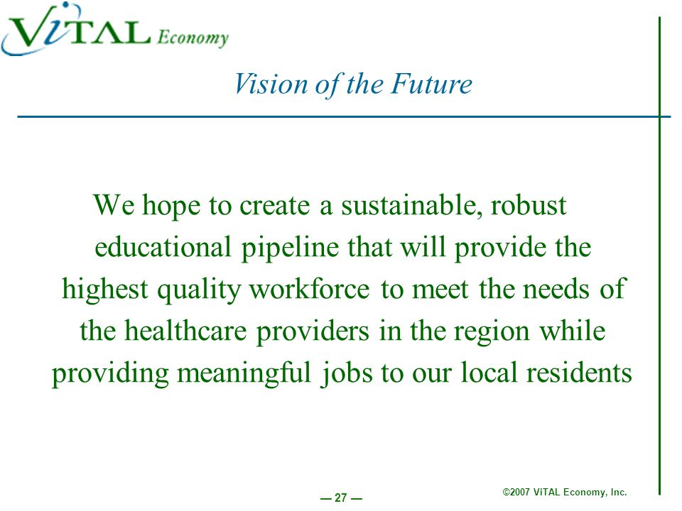 ©2007 ViTAL Economy, Inc. 27 We hope to create a sustainable, robust educational pipeline that will provide the highest quality workforce to meet the