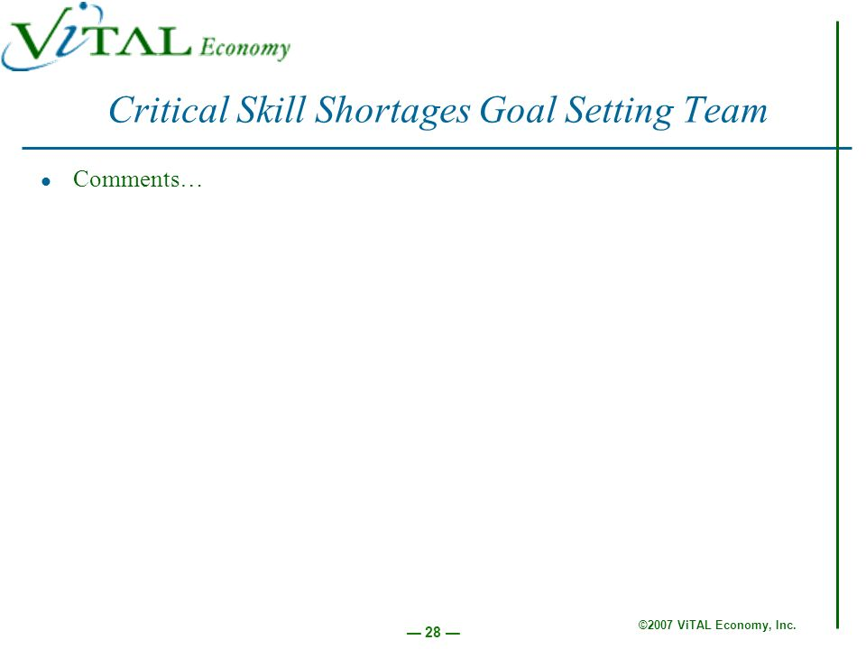 ©2007 ViTAL Economy, Inc. 28 Critical Skill Shortages Goal Setting Team Comments…
