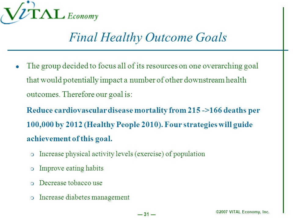 ©2007 ViTAL Economy, Inc. 31 Final Healthy Outcome Goals The group decided to focus all of its resources on one overarching goal that would potentiall