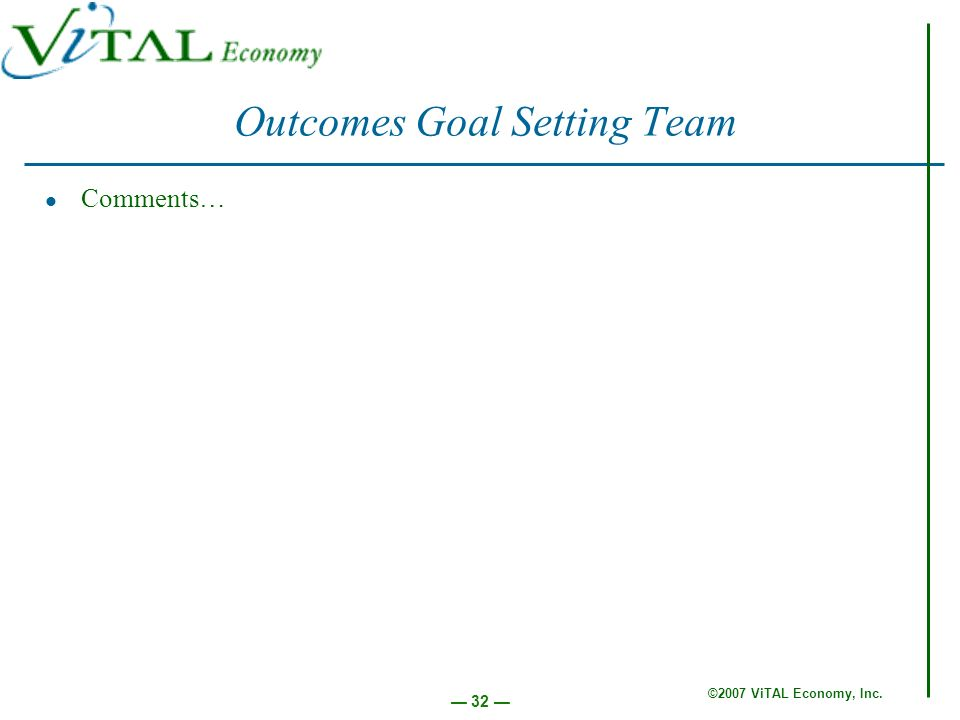 ©2007 ViTAL Economy, Inc. 32 Outcomes Goal Setting Team Comments…