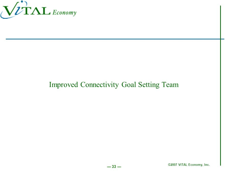 ©2007 ViTAL Economy, Inc. 33 Improved Connectivity Goal Setting Team