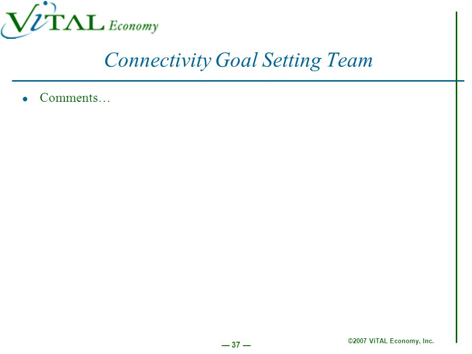 ©2007 ViTAL Economy, Inc. 37 Connectivity Goal Setting Team Comments…