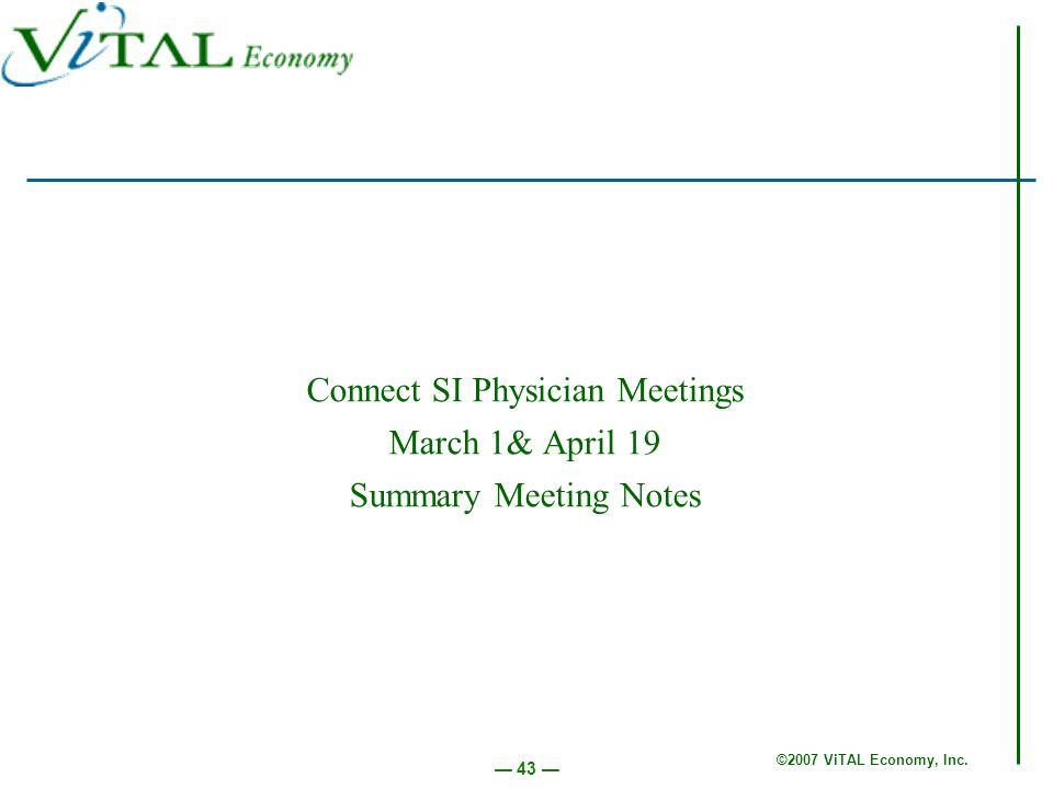 ©2007 ViTAL Economy, Inc. 43 Connect SI Physician Meetings March 1& April 19 Summary Meeting Notes