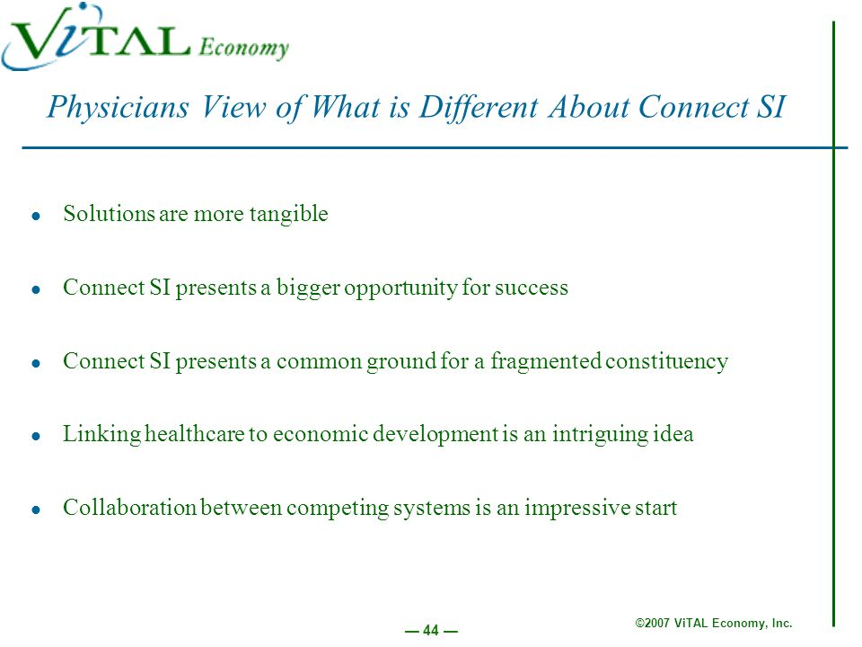 ©2007 ViTAL Economy, Inc. 44 Physicians View of What is Different About Connect SI Solutions are more tangible Connect SI presents a bigger opportunit