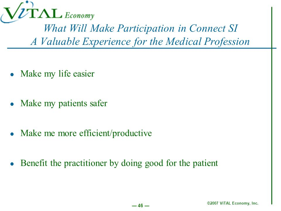 ©2007 ViTAL Economy, Inc. 46 What Will Make Participation in Connect SI A Valuable Experience for the Medical Profession Make my life easier Make my p
