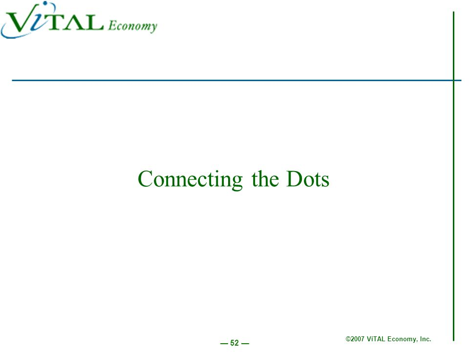 ©2007 ViTAL Economy, Inc. 52 Connecting the Dots