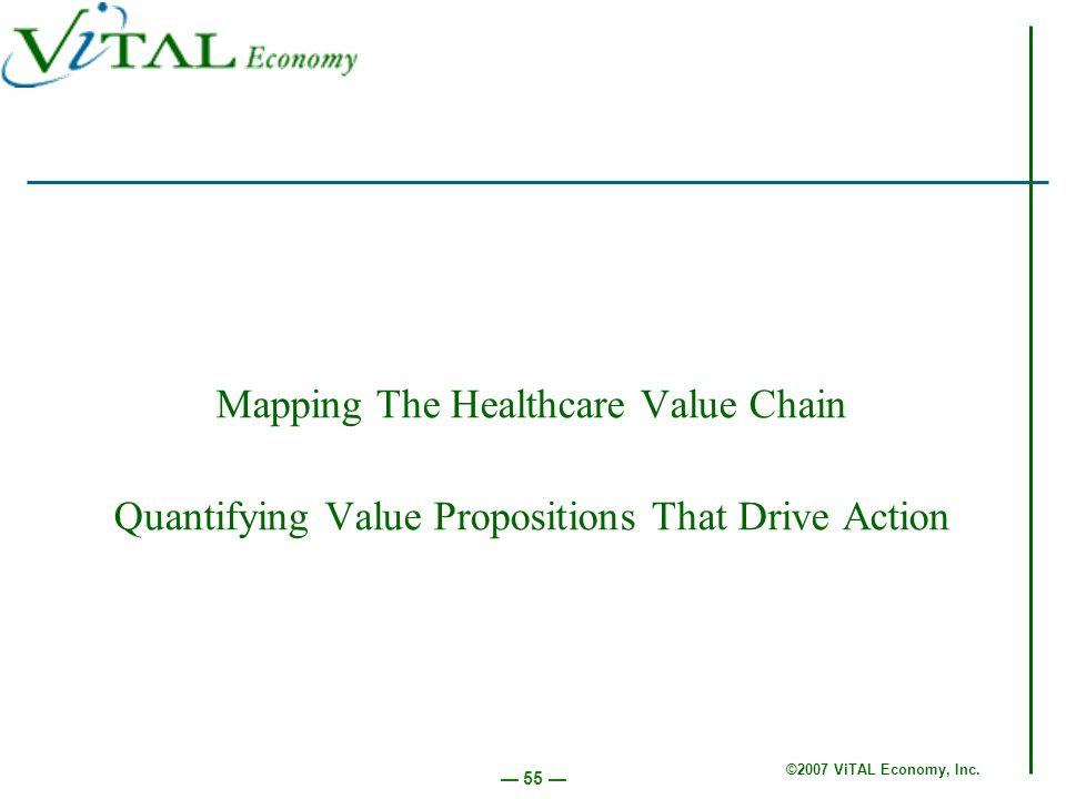 ©2007 ViTAL Economy, Inc. 55 Mapping The Healthcare Value Chain Quantifying Value Propositions That Drive Action