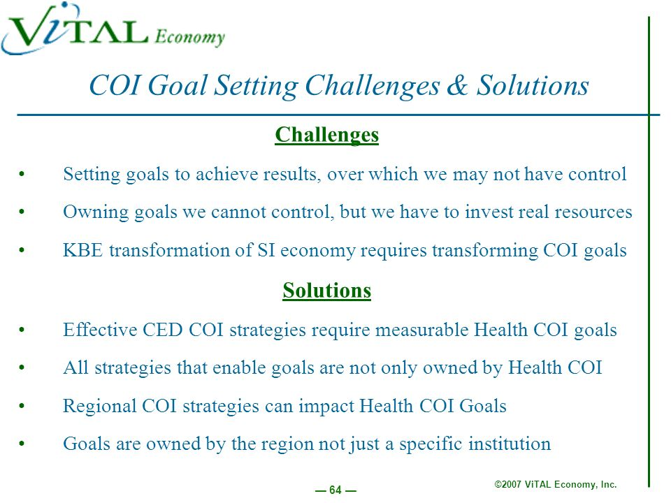 ©2007 ViTAL Economy, Inc. 64 COI Goal Setting Challenges & Solutions Challenges Setting goals to achieve results, over which we may not have control O