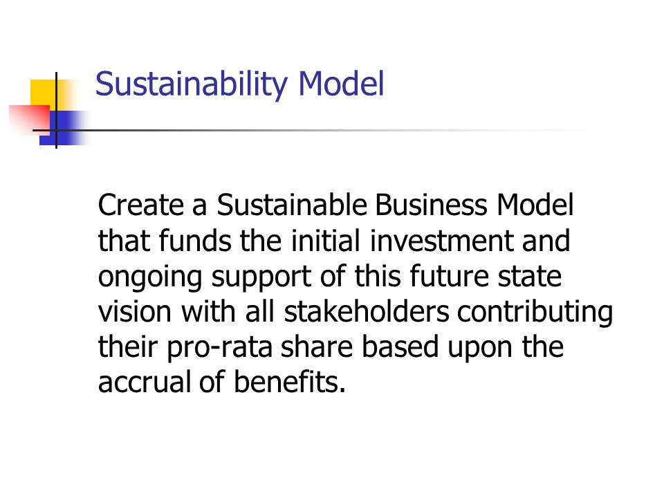Sustainability Model Create a Sustainable Business Model that funds the initial investment and ongoing support of this future state vision with all stakeholders contributing their pro-rata share based upon the accrual of benefits.