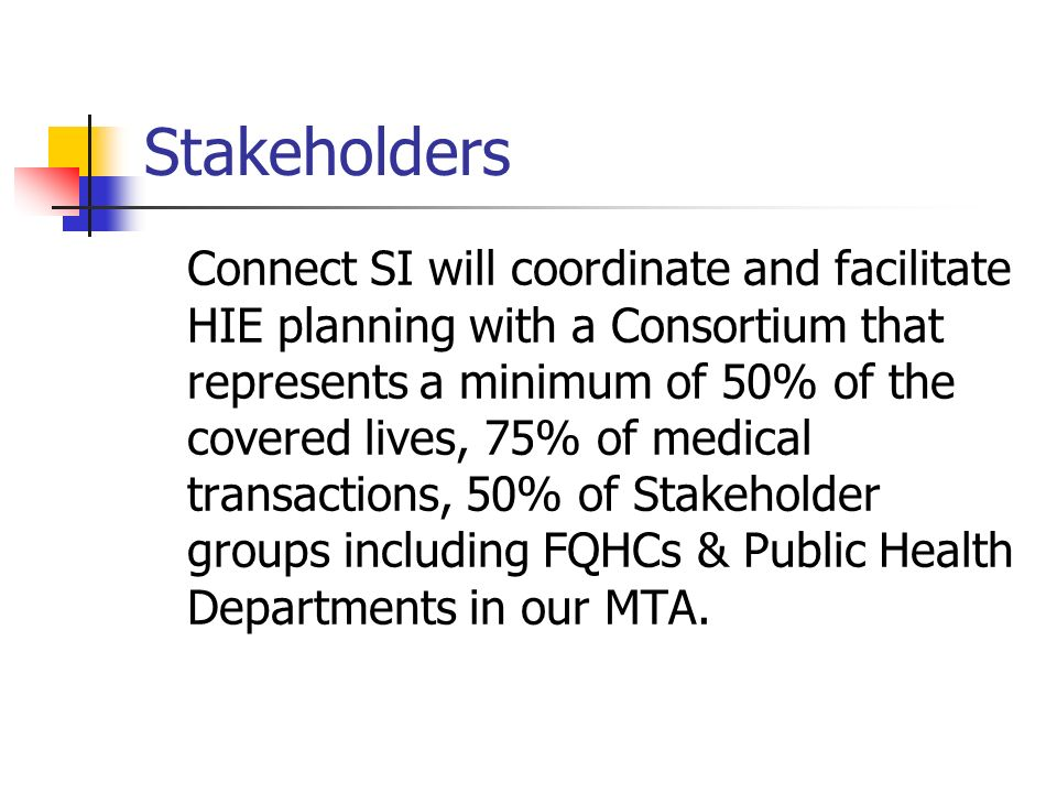Stakeholders Connect SI will coordinate and facilitate HIE planning with a Consortium that represents a minimum of 50% of the covered lives, 75% of medical transactions, 50% of Stakeholder groups including FQHCs & Public Health Departments in our MTA.