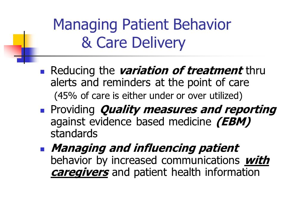 Managing Patient Behavior & Care Delivery Reducing the variation of treatment thru alerts and reminders at the point of care (45% of care is either under or over utilized) Providing Quality measures and reporting against evidence based medicine (EBM) standards Managing and influencing patient behavior by increased communications with caregivers and patient health information