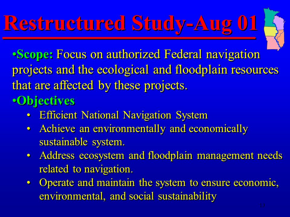 13 Restructured Study-Aug 01 Scope: Focus on authorized Federal navigation projects and the ecological and floodplain resources that are affected by these projects.