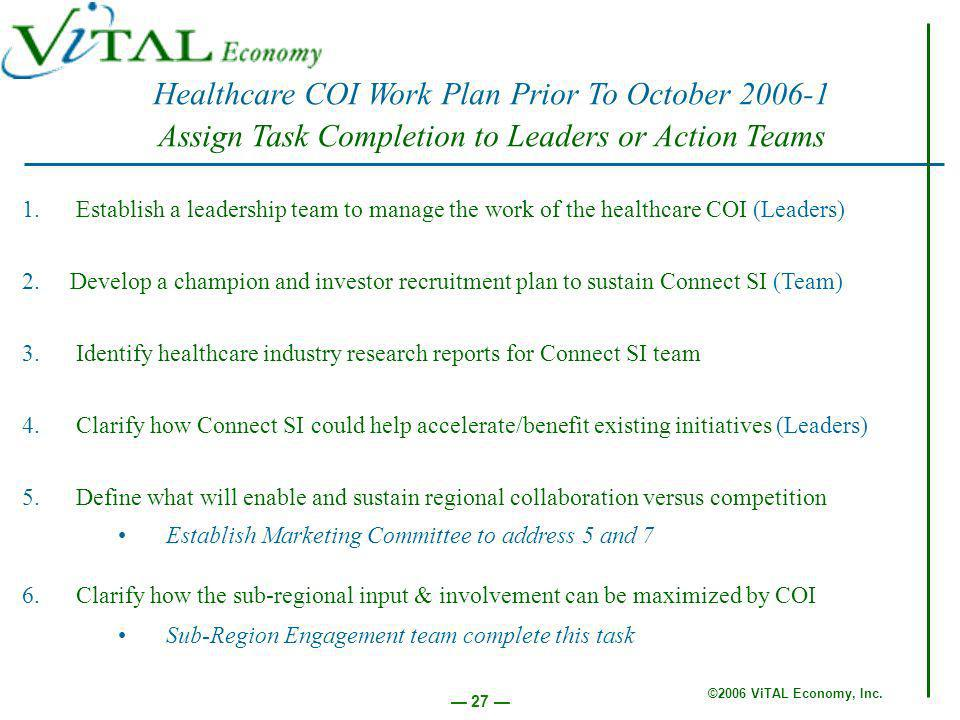 ©2006 ViTAL Economy, Inc. 27 Healthcare COI Work Plan Prior To October 2006-1 Assign Task Completion to Leaders or Action Teams 1. Establish a leaders