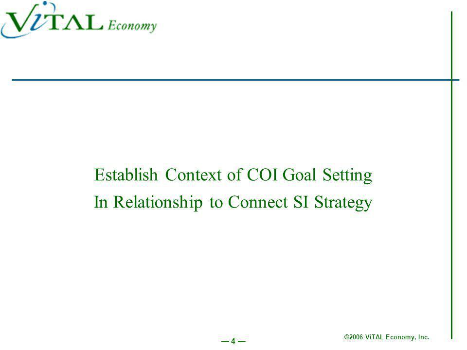 ©2006 ViTAL Economy, Inc. 4 Establish Context of COI Goal Setting In Relationship to Connect SI Strategy