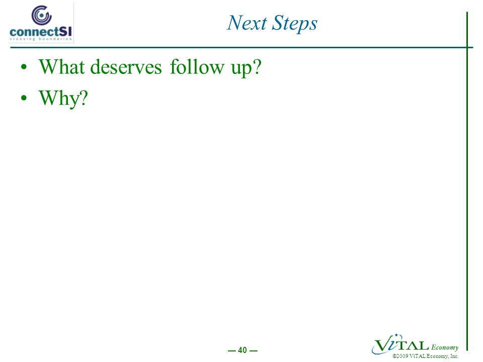 ©2009 ViTAL Economy, Inc. 40 Next Steps What deserves follow up? Why?