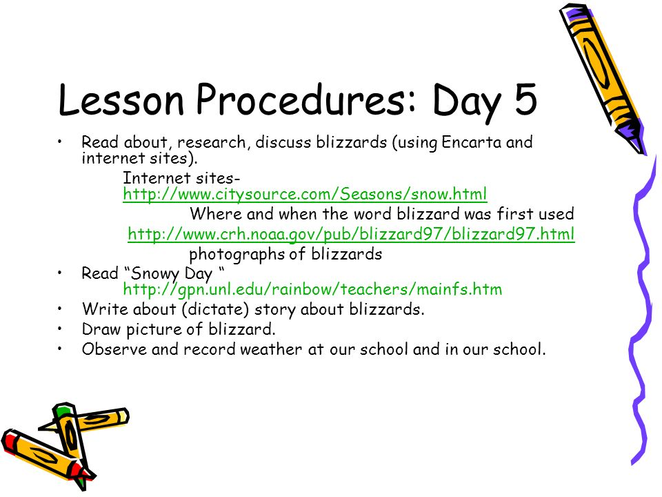 Lesson Procedures: Day 5 Read about, research, discuss blizzards (using Encarta and internet sites). Internet sites- http://www.citysource.com/Seasons