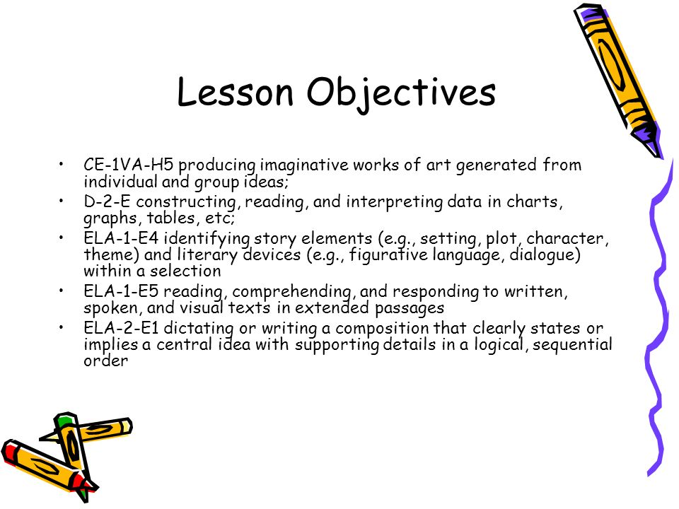 Lesson Objectives CE-1VA-H5 producing imaginative works of art generated from individual and group ideas; D-2-E constructing, reading, and interpreting data in charts, graphs, tables, etc; ELA-1-E4 identifying story elements (e.g., setting, plot, character, theme) and literary devices (e.g., figurative language, dialogue) within a selection ELA-1-E5 reading, comprehending, and responding to written, spoken, and visual texts in extended passages ELA-2-E1 dictating or writing a composition that clearly states or implies a central idea with supporting details in a logical, sequential order