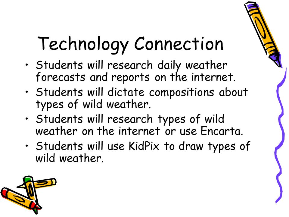 Technology Connection Students will research daily weather forecasts and reports on the internet. Students will dictate compositions about types of wi