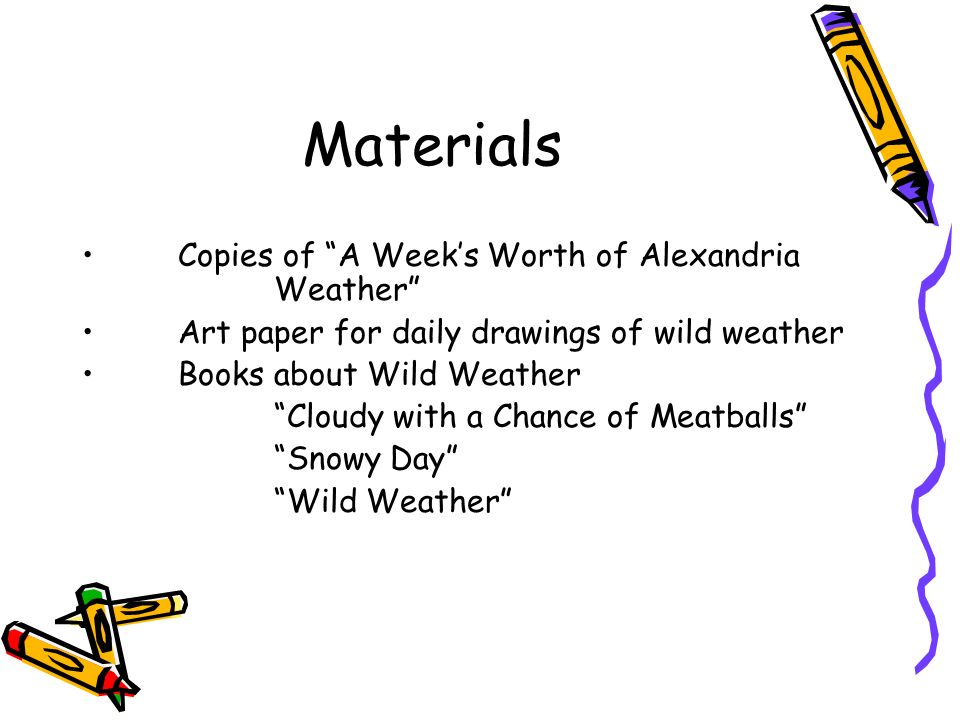 Materials Copies of A Weeks Worth of Alexandria Weather Art paper for daily drawings of wild weather Books about Wild Weather Cloudy with a Chance of Meatballs Snowy Day Wild Weather