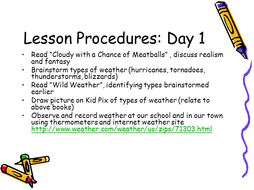 Lesson Procedures: Day 1 Read Cloudy with a Chance of Meatballs, discuss realism and fantasy Brainstorm types of weather (hurricanes, tornadoes, thunderstorms, blizzards) Read Wild Weather, identifying types brainstormed earlier Draw picture on Kid Pix of types of weather (relate to above books) Observe and record weather at our school and in our town using thermometers and internet weather site