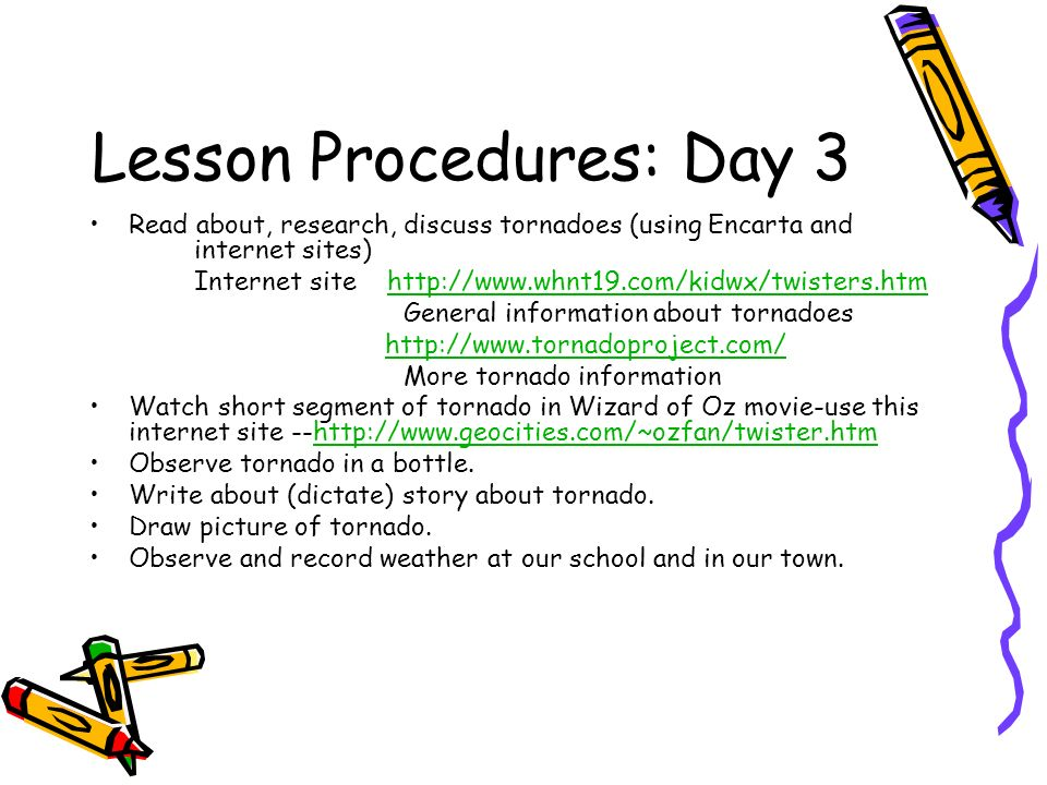 Lesson Procedures: Day 3 Read about, research, discuss tornadoes (using Encarta and internet sites) Internet site http://www.whnt19.com/kidwx/twisters.htmhttp://www.whnt19.com/kidwx/twisters.htm General information about tornadoes http://www.tornadoproject.com/ More tornado information Watch short segment of tornado in Wizard of Oz movie-use this internet site --http://www.geocities.com/~ozfan/twister.htm Observe tornado in a bottle.