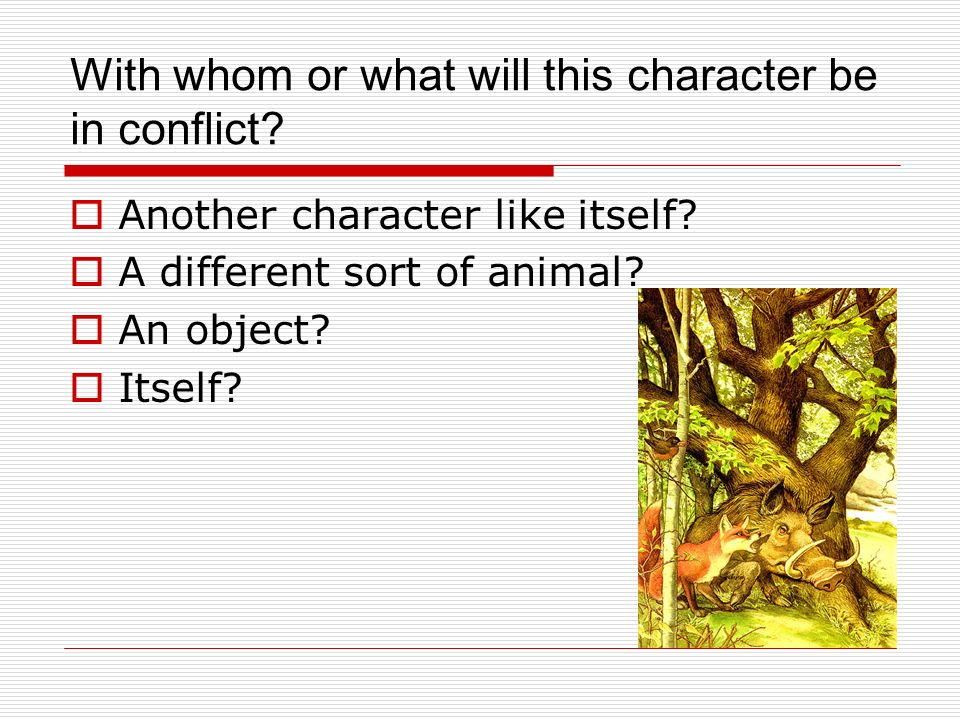 With whom or what will this character be in conflict? Another character like itself? A different sort of animal? An object? Itself?