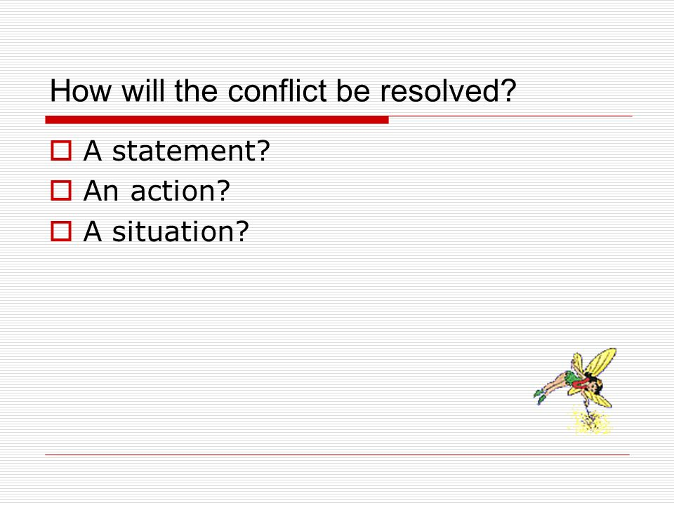 How will the conflict be resolved? A statement? An action? A situation?