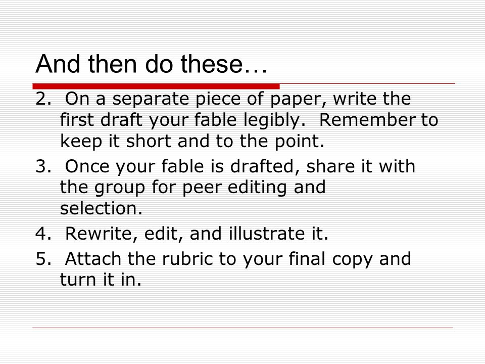 And then do these… 2. On a separate piece of paper, write the first draft your fable legibly. Remember to keep it short and to the point. 3. Once your