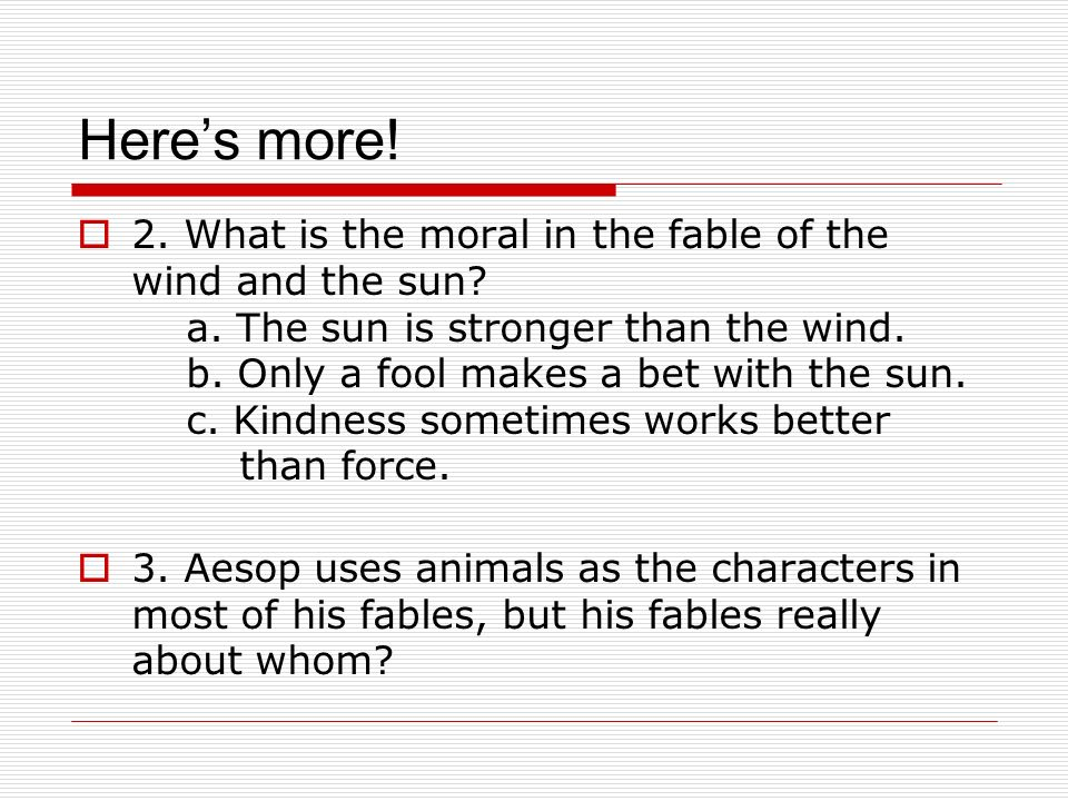 Heres more! 2. What is the moral in the fable of the wind and the sun? a. The sun is stronger than the wind. b. Only a fool makes a bet with the sun.