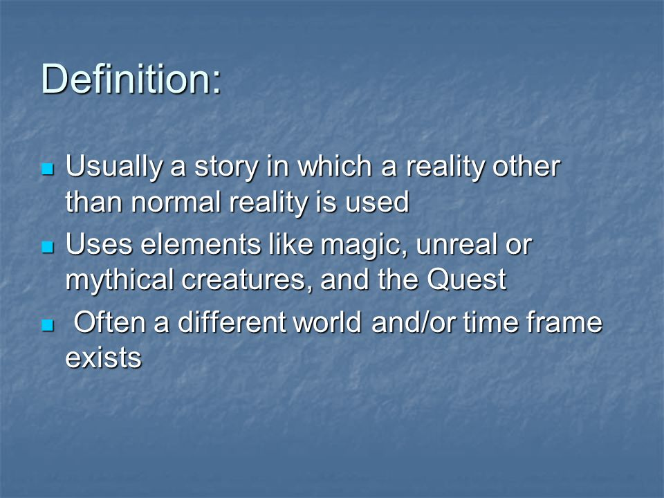 Definition: Usually a story in which a reality other than normal reality is used Usually a story in which a reality other than normal reality is used Uses elements like magic, unreal or mythical creatures, and the Quest Uses elements like magic, unreal or mythical creatures, and the Quest Often a different world and/or time frame exists Often a different world and/or time frame exists