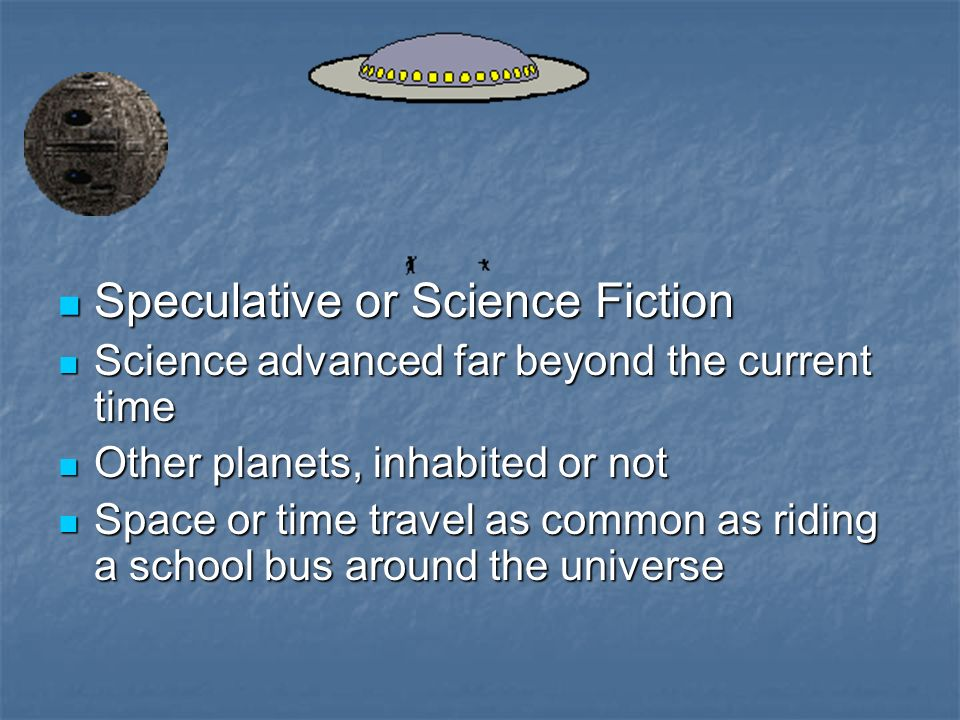 Speculative or Science Fiction Speculative or Science Fiction Science advanced far beyond the current time Science advanced far beyond the current time Other planets, inhabited or not Other planets, inhabited or not Space or time travel as common as riding a school bus around the universe Space or time travel as common as riding a school bus around the universe