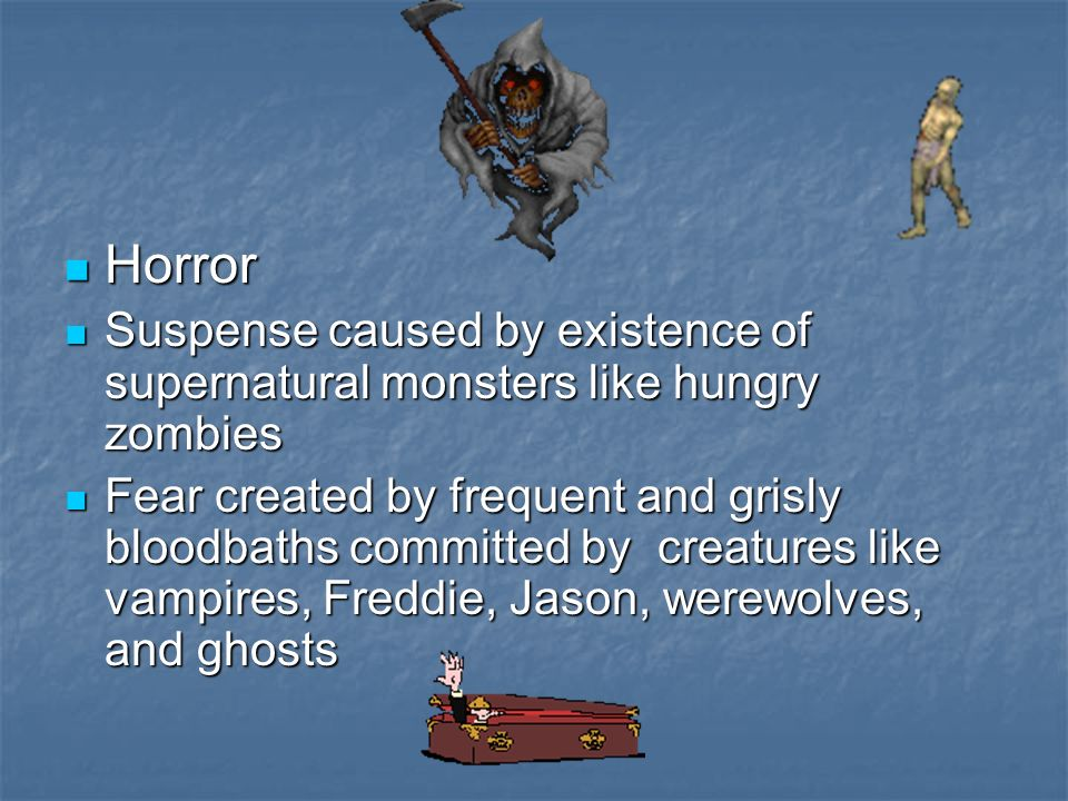 Horror Horror Suspense caused by existence of supernatural monsters like hungry zombies Suspense caused by existence of supernatural monsters like hungry zombies Fear created by frequent and grisly bloodbaths committed by creatures like vampires, Freddie, Jason, werewolves, and ghosts Fear created by frequent and grisly bloodbaths committed by creatures like vampires, Freddie, Jason, werewolves, and ghosts