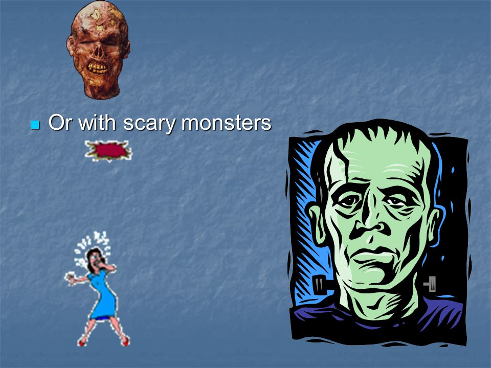 Or with scary monsters Or with scary monsters