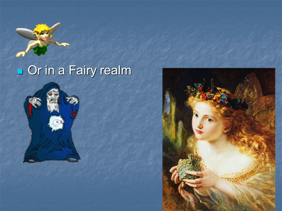 Or in a Fairy realm Or in a Fairy realm