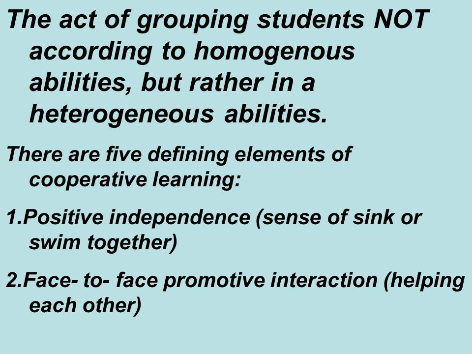 The act of grouping students NOT according to homogenous abilities, but rather in a heterogeneous abilities.